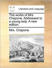 The works of Mrs Chapone. Addressed to a young lady. A new edition. - Mrs. Chapone