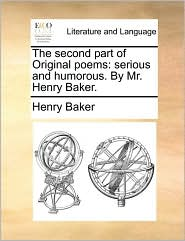 The second part of Original poems: serious and humorous. By Mr. Henry Baker. - Henry Baker