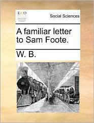 A familiar letter to Sam Foote. - W. B.