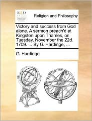Victory and success from God alone. A sermon preach'd at Kingston upon Thames, on Tuesday, November the 22d. 1709. ... By G. Hardinge, ... - G. Hardinge