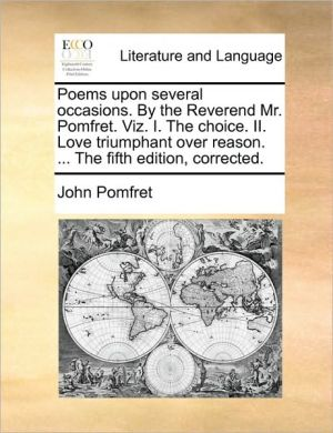 Poems upon several occasions. By the Reverend Mr. Pomfret. Viz. I. The choice. II. Love triumphant over reason. . The fifth edition, corrected. - John Pomfret