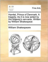 Hamlet, Prince of Denmark. A tragedy. As it is now acted by His Majesty's servants. Written by William Shakespear. - William Shakespeare