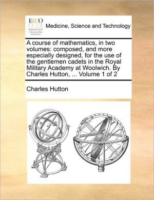 A course of mathematics, in two volumes: composed, and more especially designed, for the use of the gentlemen cadets in the Royal Military Academy at Woolwich. By Charles Hutton, . Volume 1 of 2 - Charles Hutton