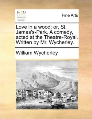 Love in a wood: or, St. James's-Park. A comedy, acted at the Theatre-Royal. Written by Mr. Wycherley. - William Wycherley
