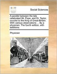 A parallel between the late celebrated Mr. Pope, and Dr. Taylor, occulist to the King of Great-Britain. With various observations ... By a physician. The fourth edition, with additions. - Physician