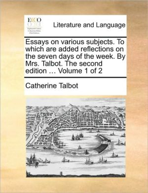Essays on various subjects. To which are added reflections on the seven days of the week. By Mrs. Talbot. The second edition. Volume 1 of 2 - Catherine Talbot