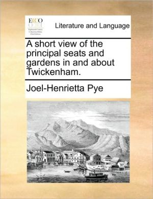 A short view of the principal seats and gardens in and about Twickenham. - Joel-Henrietta Pye