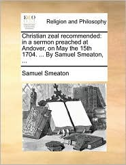 Christian zeal recommended: in a sermon preached at Andover, on May the 15th 1704. ... By Samuel Smeaton, ...