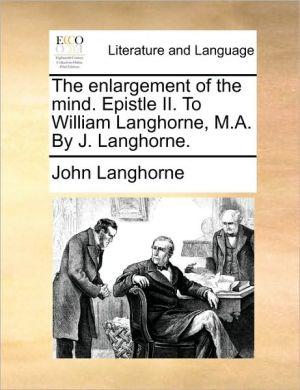 The enlargement of the mind. Epistle II. To William Langhorne, M.A. By J. Langhorne. - John Langhorne
