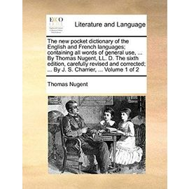 The New Pocket Dictionary of the English and French Languages; Containing All Words of General Use, ... by Thomas Nugent, LL. D. the Sixth Edition, Ca - Thomas Nugent