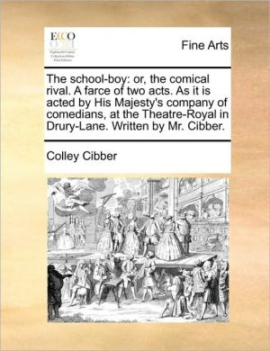 The school-boy: or, the comical rival. A farce of two acts. As it is acted by His Majesty's company of comedians, at the Theatre-Royal in Drury-Lane. Written by Mr. Cibber.