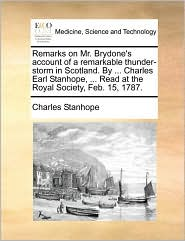 Remarks on Mr. Brydone's Account of a Remarkable Thunder-Storm in Scotland. by ... Charles Earl Stanhope, ... Read at the Royal Society, Feb. 15, 1787 - Charles Stanhope Earl Stanhope