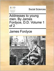 Addresses to young men. By James Fordyce, D.D. Volume 1 of 2