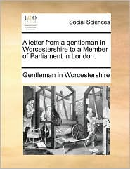 A letter from a gentleman in Worcestershire to a Member of Parliament in London. - Gentleman in Worcestershire