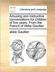 Amusing and instructive conversations for children of five years. From the French of Abbe Gaultier. - abb Gaultier