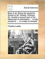 Best of all. Being the student's thanks to Mr. Hoadly. Wherein Mr. Hoadly's second part of his Measures of submission ... is fully answer'd. ... in a letter to himself. - Charles Leslie
