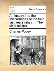 An inquiry into the miscarriages of the four last years reign. ... The sixth edition. - Charles Povey