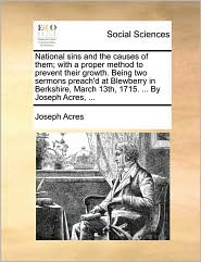 National sins and the causes of them; with a proper method to prevent their growth. Being two sermons preach'd at Blewberry in Berkshire, March 13th, 1715. ... By Joseph Acres, ... - Joseph Acres