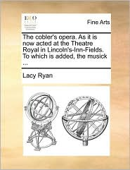 The cobler's opera. As it is now acted at the Theatre Royal in Lincoln's-Inn-Fields. To which is added, the musick. - Lacy Ryan