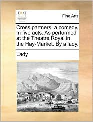 Cross partners, a comedy. In five acts. As performed at the Theatre Royal in the Hay-Market. By a lady. - Lady