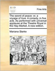 The sword of peace: or, a voyage of love. A comedy, in five acts. As performed with universal applause at the Theatre Royal in the Hay-Market. A new edition. - Mariana Starke