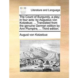 The Count of Burgundy, a Play; In Four Acts: By Augustus Von Kotzebue; ... Translated from the Genuine German Edition by Ann Plumptre, ... Third Editi - August Von Kotzebue