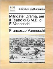 Mitridate. Drama, per il Teatro di S.M.B. di F. Vanneschi. - Francesco Vanneschi