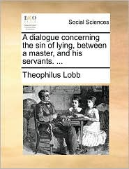 A dialogue concerning the sin of lying, between a master, and his servants. ... - Theophilus Lobb