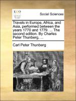 Travels in Europe, Africa, and Asia, performed between the years 1770 and 1779. ... The second edition. By Charles Peter Thunberg, ...