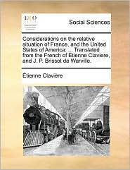 Considerations on the relative situation of France, and the United States of America: . Translated from the French of Etienne Claviere, and J.P. Brissot de Warville. - tienne Clavi re