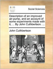 Description of an improved air-pump, and an account of some experiments made with it, ... By John Cuthbertson. ... - John Cuthbertson
