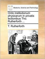 Ordo institutionum physicarum in privatis lectionibus Tho. Rutherforth. - T. Rutherforth