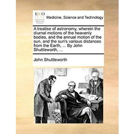A treatise of astronomy, wherein the diurnal motions of the heavenly bodies, and the annual motion of the sun, and the sun's various distances from the Earth, ... By John Shuttleworth, ... - John Shuttleworth
