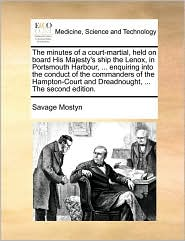 The minutes of a court-martial, held on board His Majesty's ship the Lenox, in Portsmouth Harbour, . enquiring into the conduct of the commanders of the Hampton-Court and Dreadnought, . The second edition. - Savage Mostyn