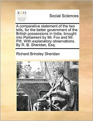 A comparative statement of the two bills, for the better government of the British possessions in India, brought into Parliament by Mr. Fox and Mr. Pitt. With explanatory observations. By R. B. Sheridan, Esq. - Richard Brinsley Sheridan