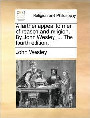 A farther appeal to men of reason and religion. By John Wesley, ... The fourth edition. - John Wesley