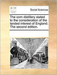The corn distillery stated to the consideration of the landed interest of England. The second edition. - See Notes Multiple Contributors