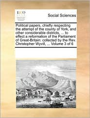 Political papers, chiefly respecting the attempt of the county of York, and other considerable districts, ... to effect a reformation of the Parliament of Great-Britain: collected by the Rev. Christopher Wyvill, ... Volume 3 of 6 - See Notes Multiple Contributors