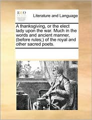 A thanksgiving, or the elect lady upon the war. Much in the words and ancient manner, (before rules;) of the royal and other sacred poets. - See Notes Multiple Contributors