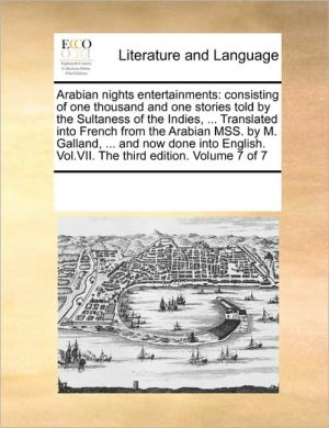 Arabian nights entertainments: consisting of one thousand and one stories told by the Sultaness of the Indies, . Translated into French from the Arabian MSS. by M. Galland, . and now done into English. Vol. VII. The third edition. Volume 7 of 7 - See Notes Multiple Contributors