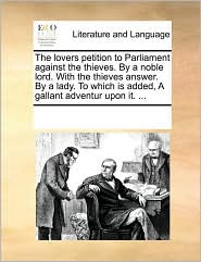 The Lovers Petition To Parliament Against The Thieves. By A Noble Lord. With The Thieves Answer. By A Lady. To Which Is Added, A Gallant Adventur Upon It. ... - See Notes Multiple Contributors