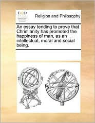 An Essay Tending To Prove That Christianity Has Promoted The Happiness Of Man, As An Intellectual, Moral And Social Being. - See Notes Multiple Contributors