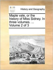 Maple vale, or the history of Miss Sidney. In three volumes. . Volume 2 of 3 - See Notes Multiple Contributors