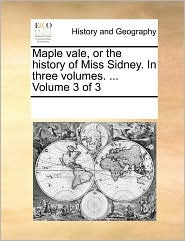 Maple Vale, Or The History Of Miss Sidney. In Three Volumes. . Volume 3 Of 3 - See Notes Multiple Contributors