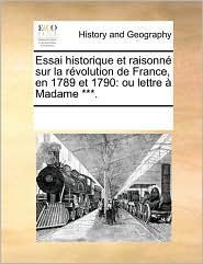 Essai historique et raisonn sur la r volution de France, en 1789 et 1790: ou lettre Madame ***. - See Notes Multiple Contributors