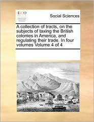 A collection of tracts, on the subjects of taxing the British colonies in America, and regulating their trade. In four volumes Volume 4 of 4 - See Notes Multiple Contributors