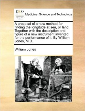 A proposal of a new method for finding the longitude at sea, or land. Together with the description and figure of a new instrument invented for the performance of it. By William Jones, M.D. - William Jones