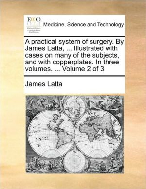 A practical system of surgery. By James Latta, . Illustrated with cases on many of the subjects, and with copperplates. In three volumes. . Volume 2 of 3 - James Latta