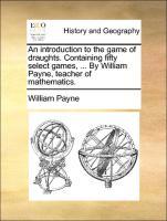 An introduction to the game of draughts. Containing fifty select games, ... By William Payne, teacher of mathematics.