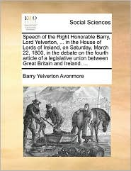 Speech of the Right Honorable Barry, Lord Yelverton, ... in the House of Lords of Ireland, on Saturday, March 22, 1800, in the debate on the fourth article of a legislative union between Great Britain and Ireland. ...